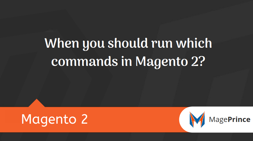 When you should run which commands in Magento 2?
