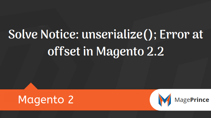 Notice: unserialize(); Error at offset in Magento 2.2